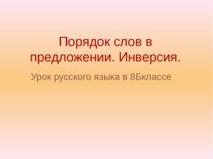 Порядок слов в предложении. Инверсия. Урок русского языка в 8Бклассе Выполнил