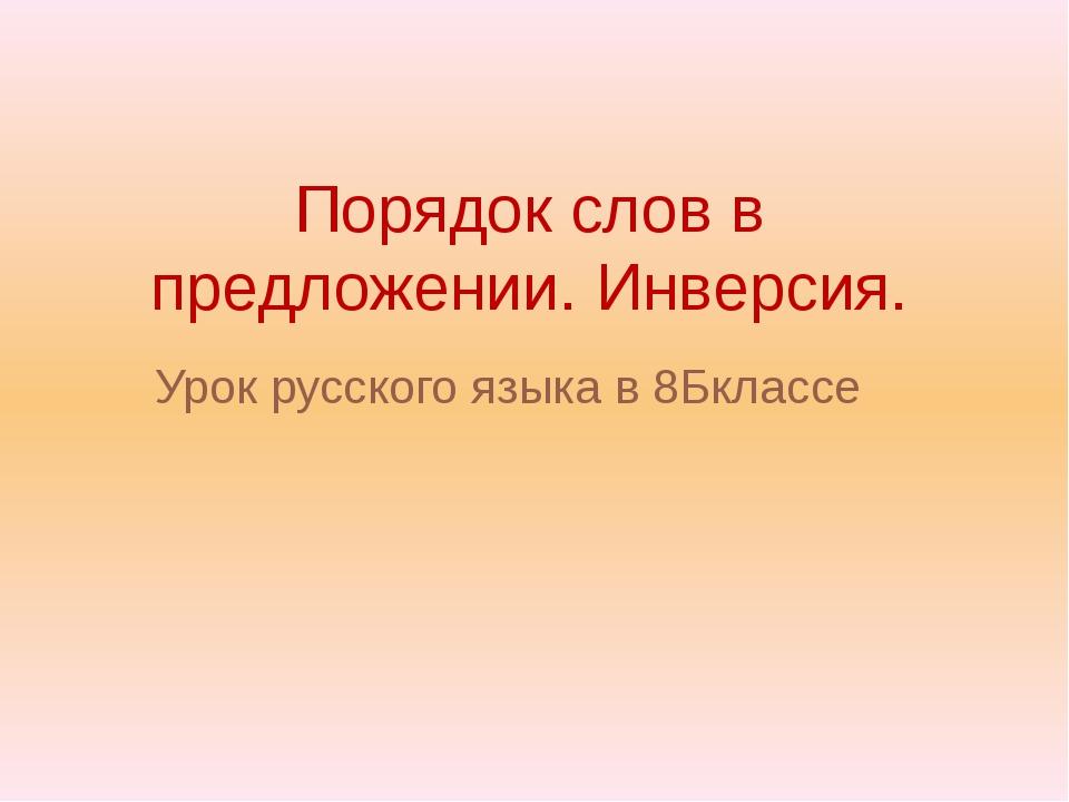 Порядок слов в предложении. Инверсия. Урок русского языка в 8Бклассе Выполнил...