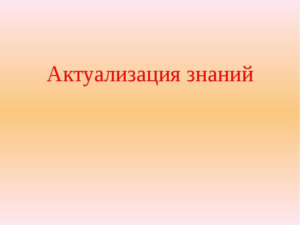 Актуализация знаний Актуализаия знаний