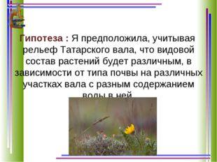Гипотеза : Я предположила, учитывая рельеф Татарского вала, что видовой соста