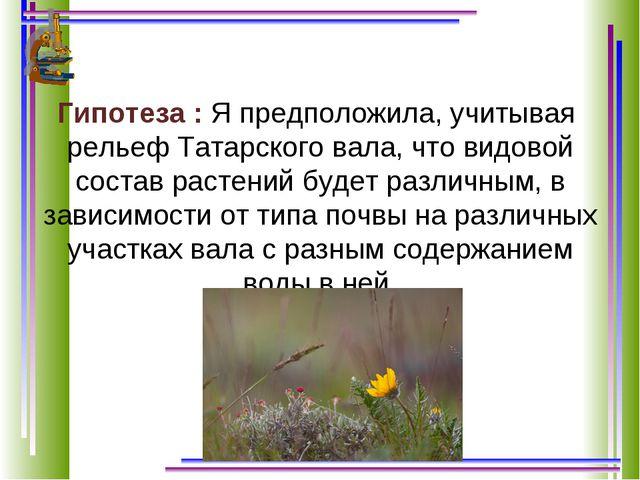 Гипотеза : Я предположила, учитывая рельеф Татарского вала, что видовой соста...