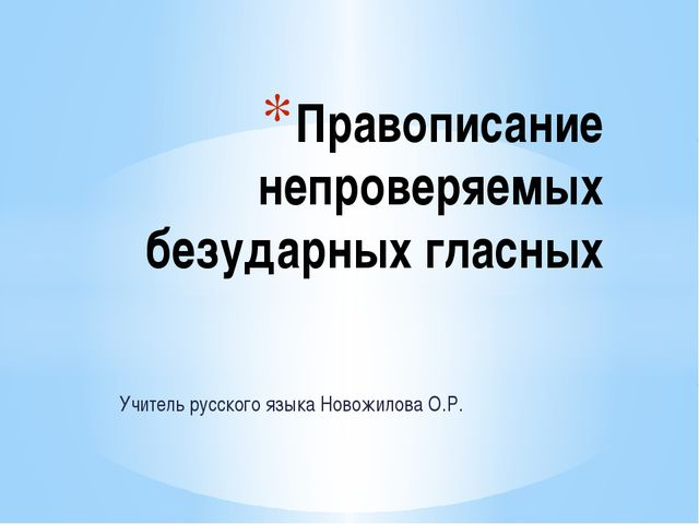 Учитель русского языка Новожилова О.Р. Правописание непроверяемых безударных...