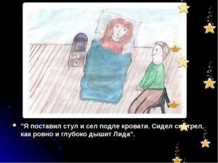 """""""Я поставил стул и сел подле кровати. Сидел смотрел, как ровно и глубоко дыши"""