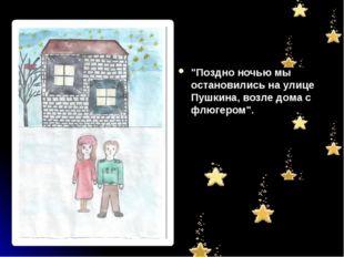 """""""Поздно ночью мы остановились на улице Пушкина, возле дома с флюгером""""."""