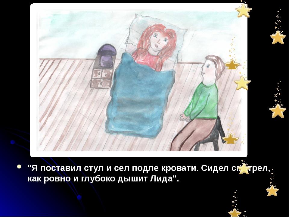 """""""Я поставил стул и сел подле кровати. Сидел смотрел, как ровно и глубоко дыши..."""