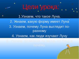 Цели урока: 1.Узнаем, что такое Луна. 2. Узнаем, какую форму имеет Луна 3. Уз