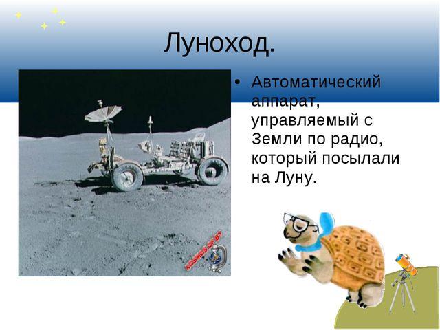 Луноход. Автоматический аппарат, управляемый с Земли по радио, который посыла...
