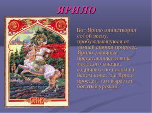 ЯРИЛО Бог Ярило олицетворял собой весну, пробуждающуюся от зимней спячки прир