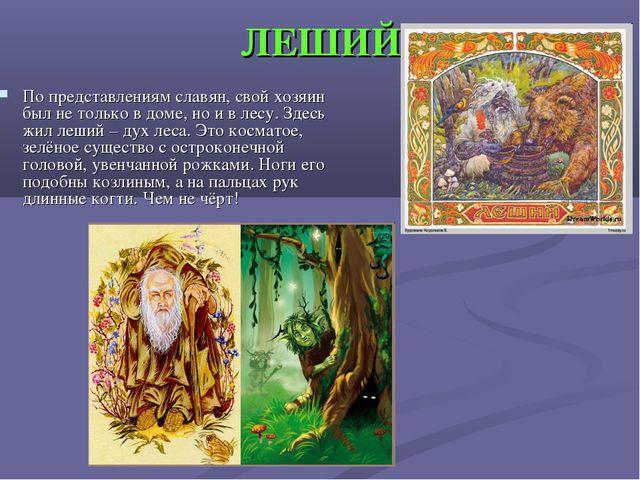 ЛЕШИЙ По представлениям славян, свой хозяин был не только в доме, но и в лесу...