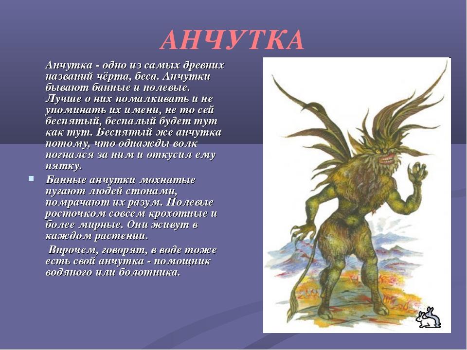 АНЧУТКА Анчутка - одно из самых древних названий чёрта, беса. Анчутки бывают...
