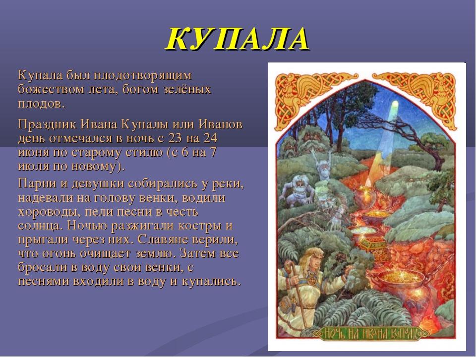 КУПАЛА Праздник Ивана Купалы или Иванов день отмечался в ночь с 23 на 24 июня...