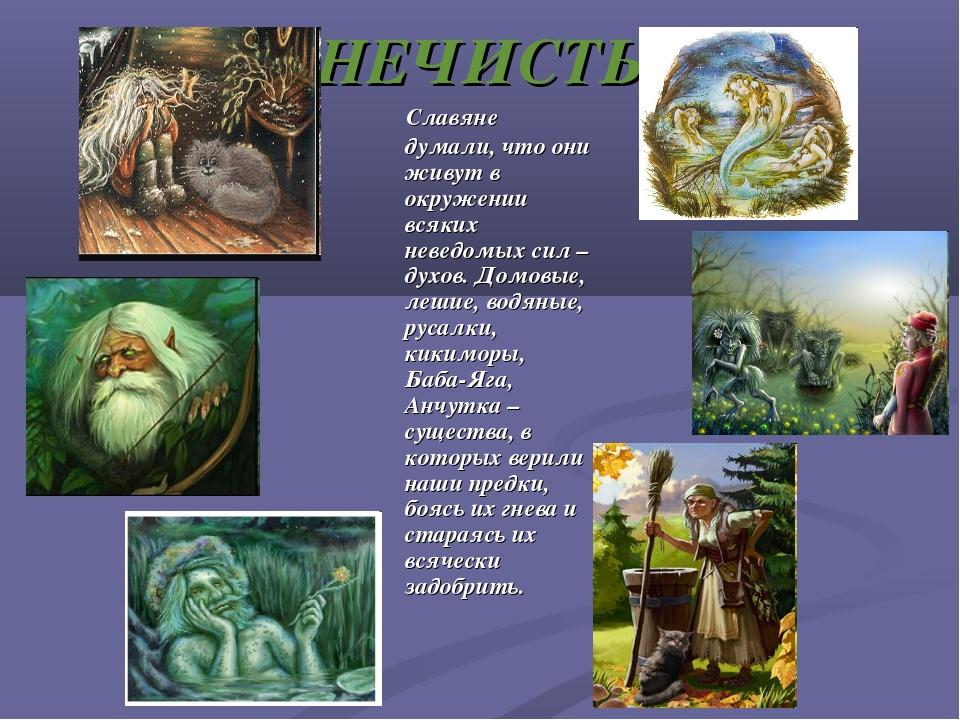 НЕЧИСТЬ Славяне думали, что они живут в окружении всяких неведомых сил – духо...