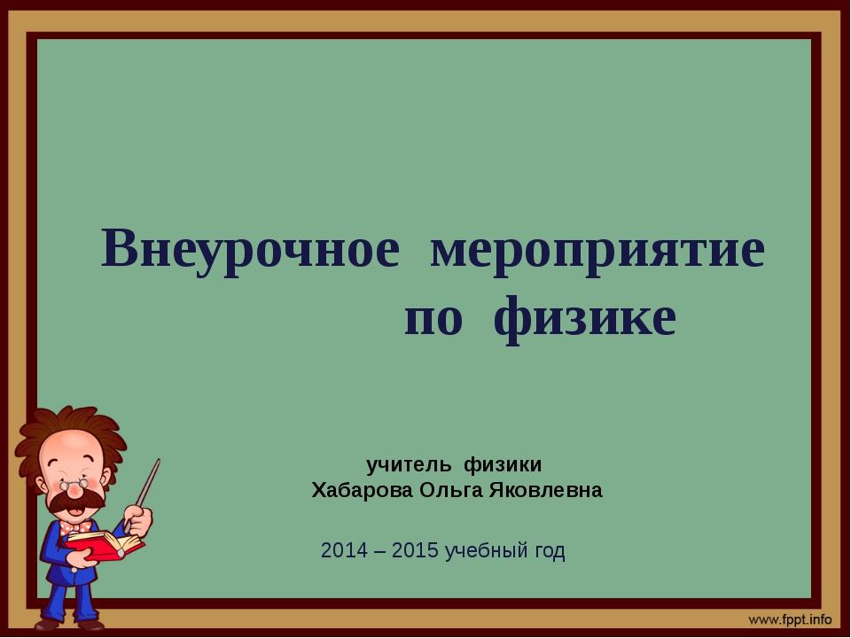 Внеурочное мероприятие по физике учитель физики Хабарова Ольга Яковлевна 2014...