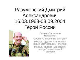 Разумовский Дмитрий Александрович 16.03.1968-03.09.2004 Герой России Орден «З