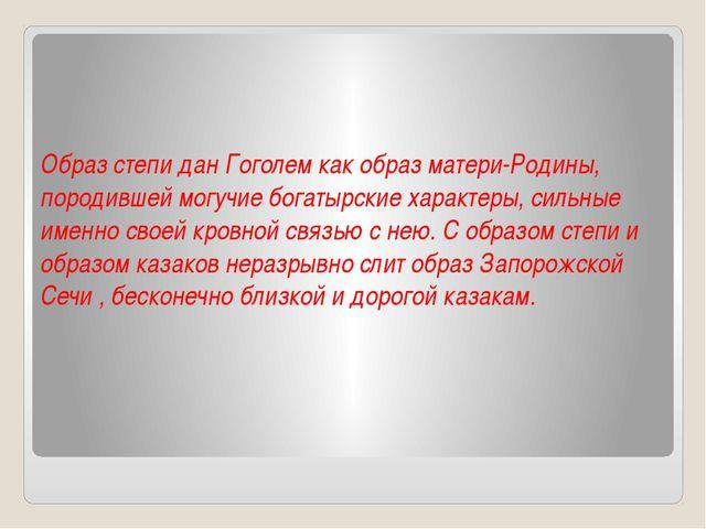 Образ степи дан Гоголем как образ матери-Родины, породившей могучие богатырск...