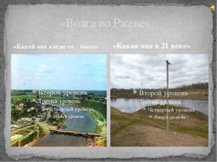 «Какой она когда-то была» «Волга во Ржеве» «Какая она в 21 веке»