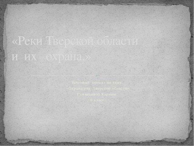 Зачетный проект на тему: «Охрана рек Тверской области» Румянцевой Карины. 6 к...