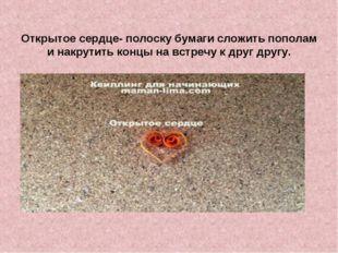 Открытое сердце- полоску бумаги сложить пополам и накрутить концы на встречу