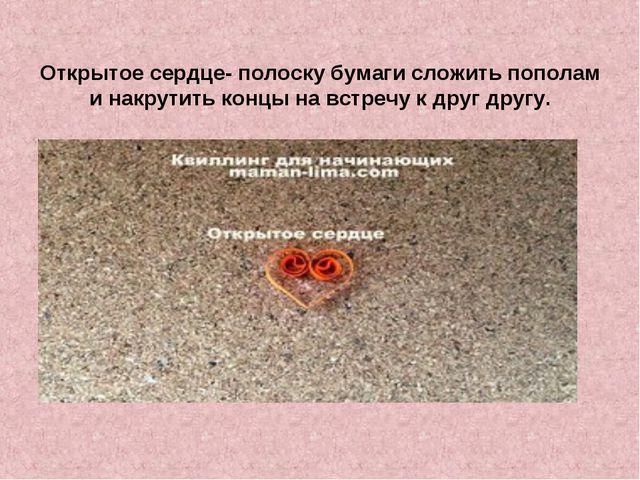 Открытое сердце- полоску бумаги сложить пополам и накрутить концы на встречу...
