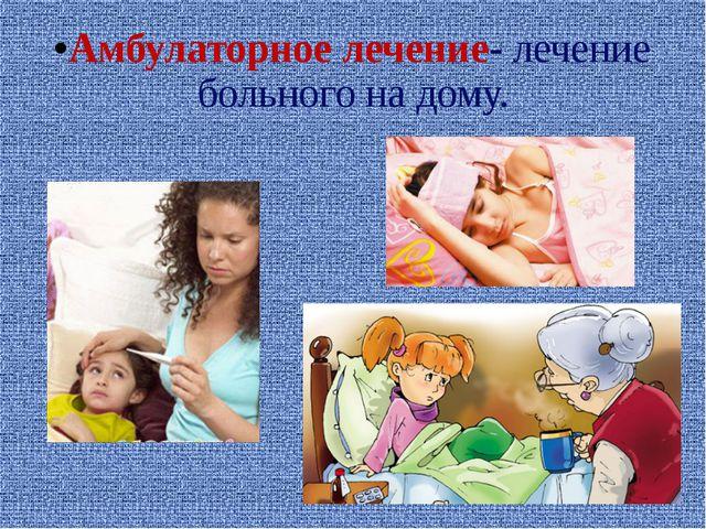 Амбулаторное лечение- лечение больного на дому.