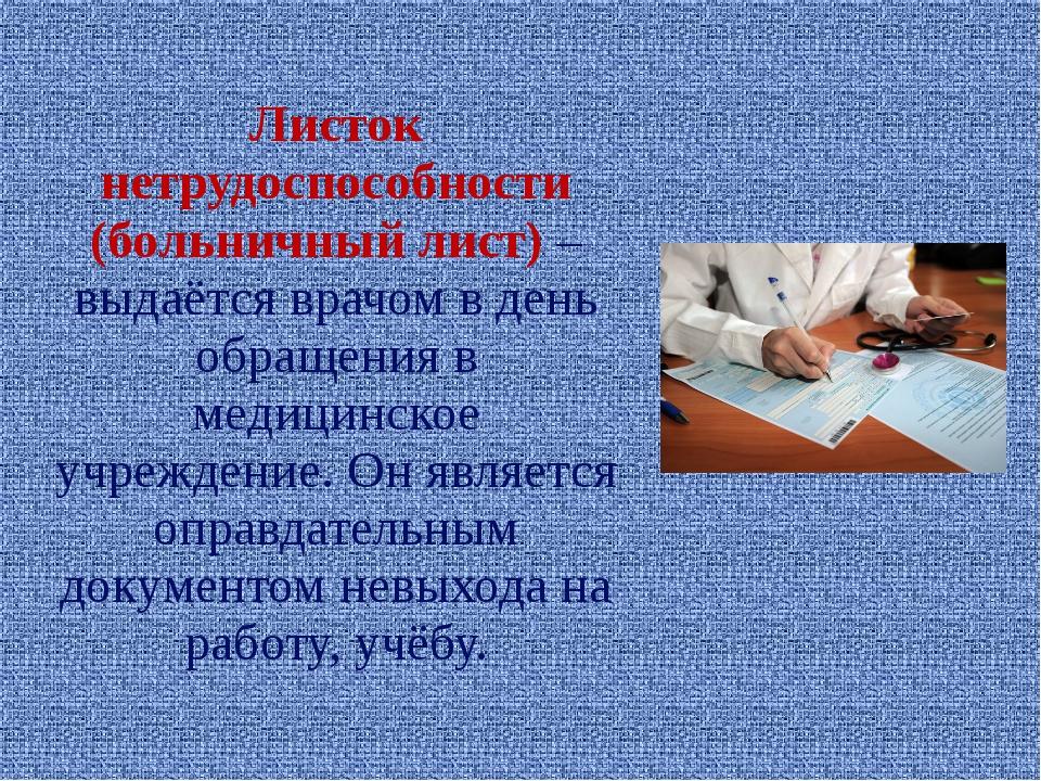 Листок нетрудоспособности (больничный лист) – выдаётся врачом в день обращени...