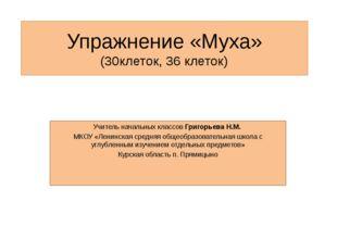 Упражнение «Муха» (30клеток, 36 клеток) Учитель начальных классов Григорьева
