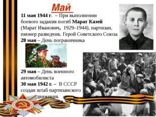 Май 11 мая 1944 г. – При выполнении боевого задания погиб Марат Казей (Марат
