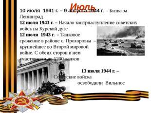 Июль 10 июля 1941 г. – 9 августа 1944 г. – Битва за Ленинград 12 июля 1943 г
