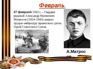 Февраль 27 февраля 1943 г. – Гвардии рядовой Александр Матвеевич Матросов (19