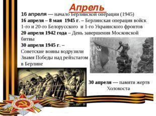 Апрель 16апреля—начало Берлинской операции (1945) 16 апреля – 8 мая 1945