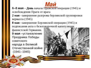 Май 6–8 мая – День начала Пражской операции (1945) и освобождения Праги от вр