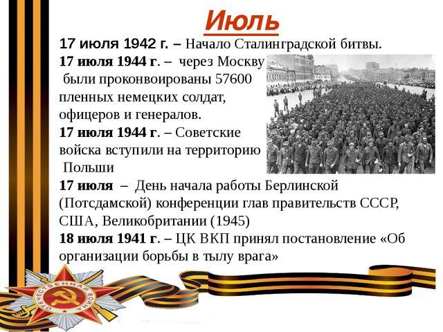 Июль 17 июля 1942 г. – Начало Сталинградской битвы. 17 июля 1944 г. – через...