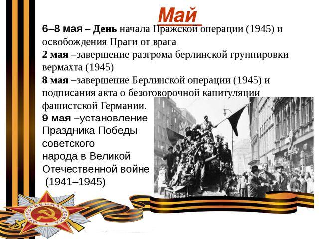 Май 6–8 мая – День начала Пражской операции (1945) и освобождения Праги от вр...