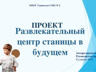 ПРОЕКТ МБОУ Тацинская СОШ № 2 Авторы проекта: Руководитель проекта: Кудашева