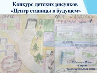 Конкурс детских рисунков «Центр станицы в будущем» Кубрикова Ирина «Кафе и ра