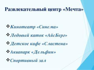 Развлекательный центр «Мечта» Кинотеатр «Синема» Ледовый каток «АйсБерг» Детс