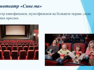 Кинотеатр «Синема» Просмотр кинофильмов, мультфильмов на большом экране, сидя