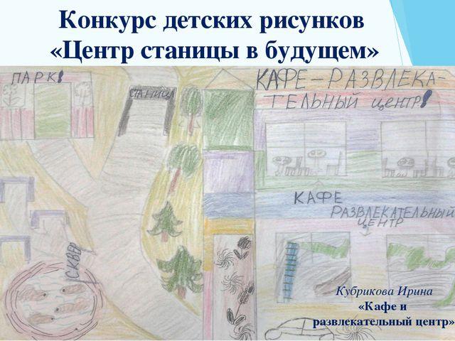 Конкурс детских рисунков «Центр станицы в будущем» Кубрикова Ирина «Кафе и ра...