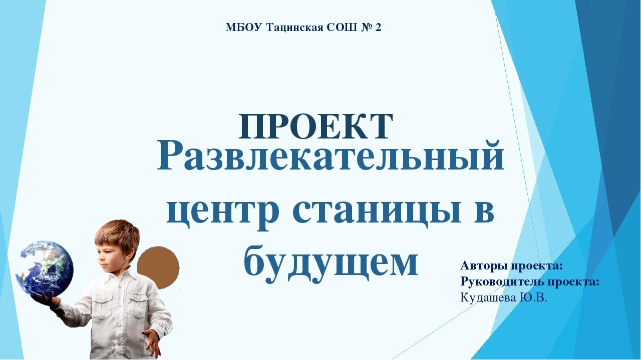 ПРОЕКТ МБОУ Тацинская СОШ № 2 Авторы проекта: Руководитель проекта: Кудашева...