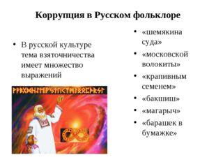 Коррупция в Русском фольклоре В русской культуре тема взяточничества имеет мн