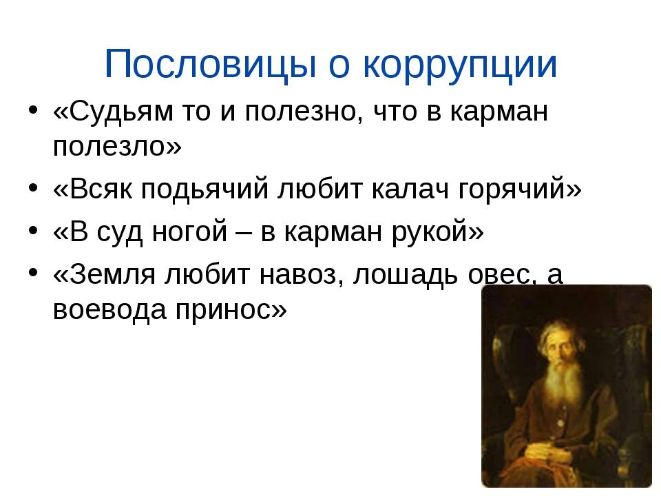 Пословицы о коррупции «Судьям то и полезно, что в карман полезло» «Всяк подья...