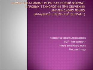 Новоселова Ксения Александровна МОУ – Гимназия №47 Учитель английского языка