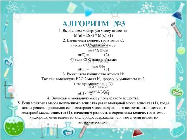 АЛГОРИТМ №3 1. Вычисляем молярную массу вещества. М(в) = D(x) * М(х) (1) 2....
