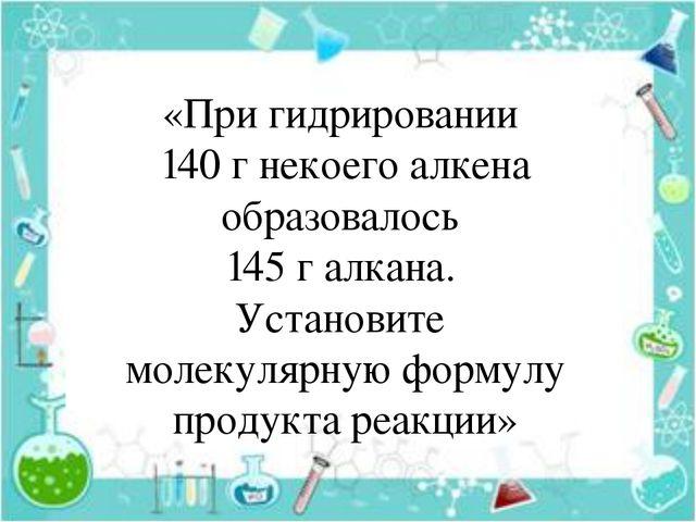 «При гидрировании 140 г некоего алкена образовалось 145 г алкана. Установите...