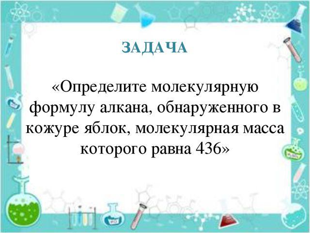 ЗАДАЧА «Определите молекулярную формулу алкана, обнаруженного в кожуре яблок,...