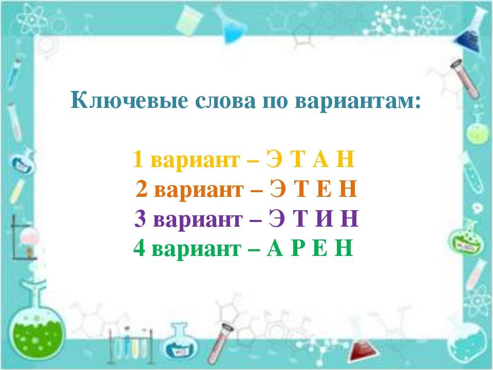Ключевые слова по вариантам: 1 вариант – Э Т А Н 2 вариант – Э Т Е Н 3 вариан...