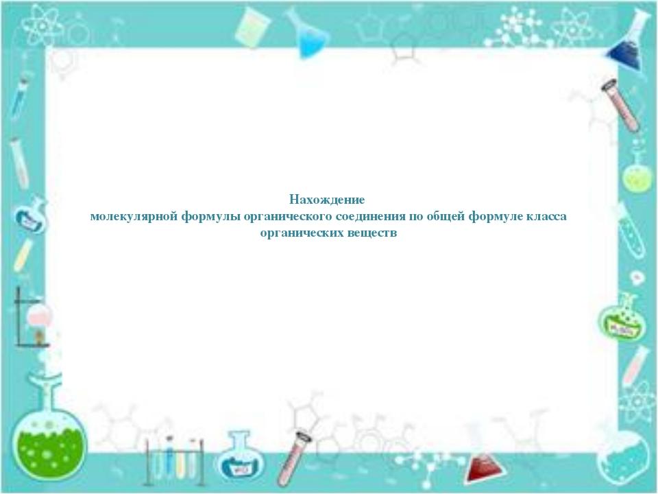 Нахождение молекулярной формулы органического соединения по общей формуле кл...
