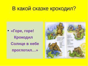 В какой сказке крокодил? «Горе, горе! Крокодил Солнце в небе проглотил…»