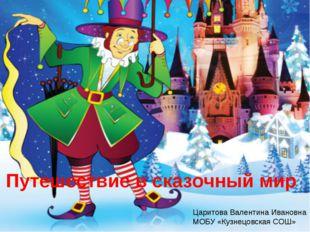 Путешествие в сказочный мир Царитова Валентина Ивановна МОБУ «Кузнецовская СОШ»