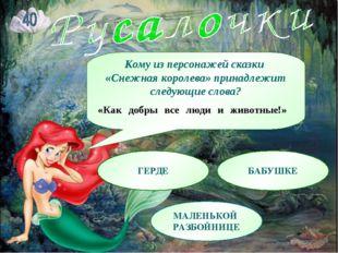 Кому из персонажей сказки «Снежная королева» принадлежит следующие слова? «Ка